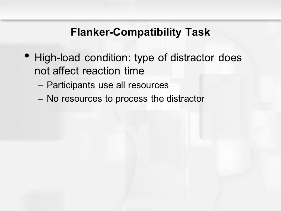 Flanker-Compatibility Task High-load condition: type of distractor does not affect reaction time –Participants use all resources –No resources to proc
