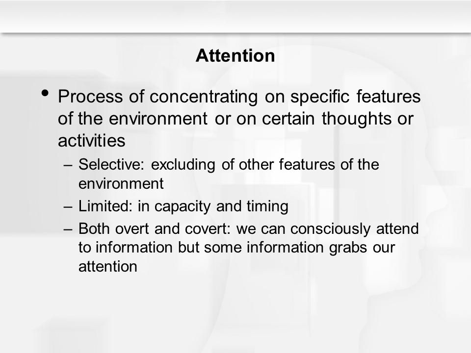 Attention Process of concentrating on specific features of the environment or on certain thoughts or activities –Selective: excluding of other feature