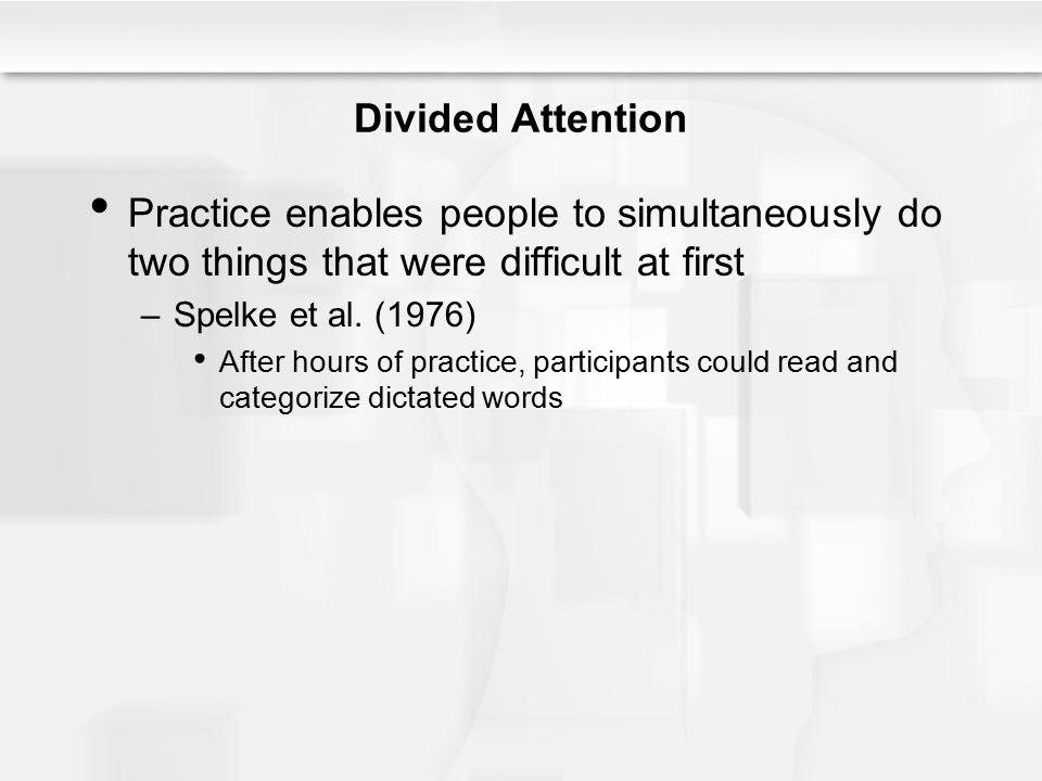 Divided Attention Practice enables people to simultaneously do two things that were difficult at first –Spelke et al. (1976) After hours of practice,