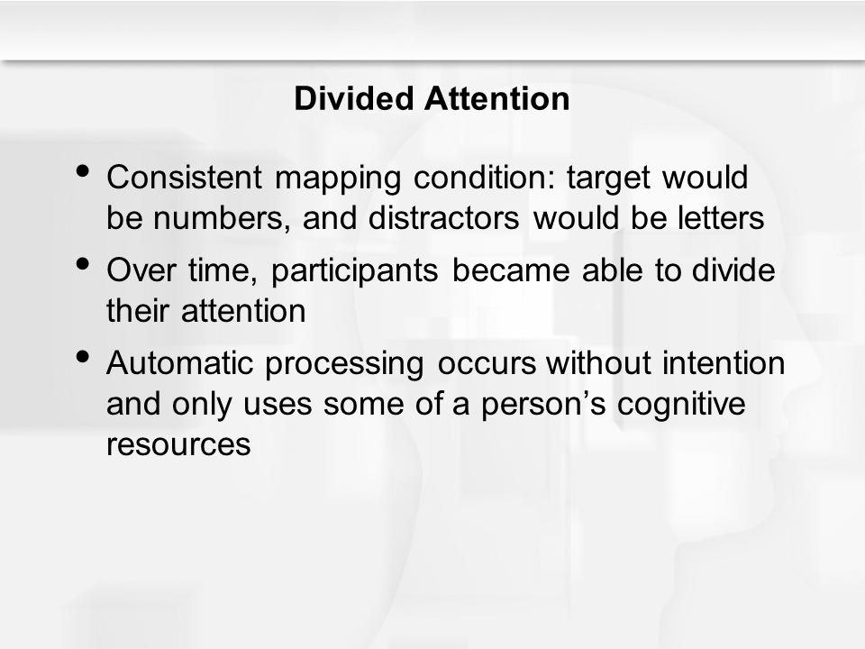 Divided Attention Consistent mapping condition: target would be numbers, and distractors would be letters Over time, participants became able to divid