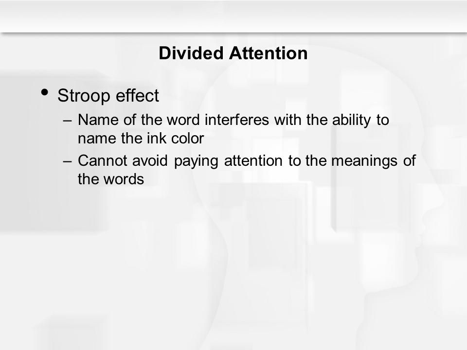 Divided Attention Stroop effect –Name of the word interferes with the ability to name the ink color –Cannot avoid paying attention to the meanings of