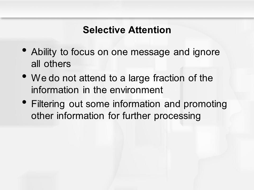 Selective Attention Ability to focus on one message and ignore all others We do not attend to a large fraction of the information in the environment F