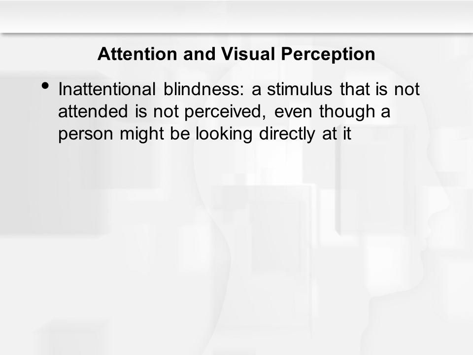 Attention and Visual Perception Inattentional blindness: a stimulus that is not attended is not perceived, even though a person might be looking direc