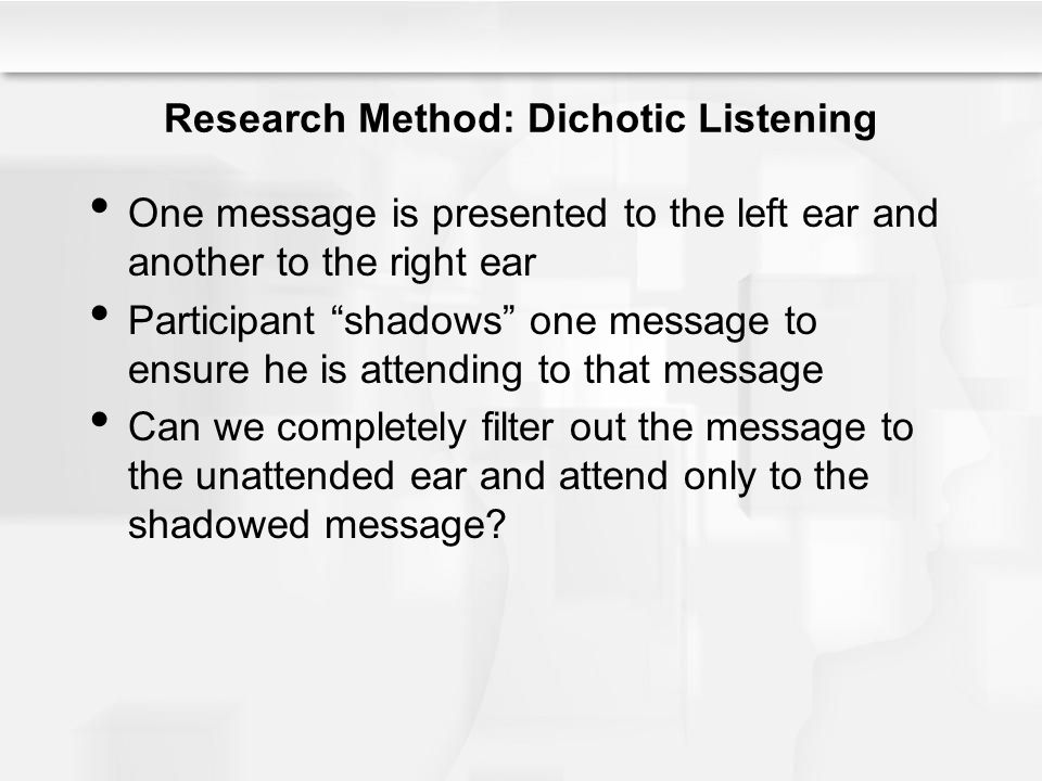 """Research Method: Dichotic Listening One message is presented to the left ear and another to the right ear Participant """"shadows"""" one message to ensure"""