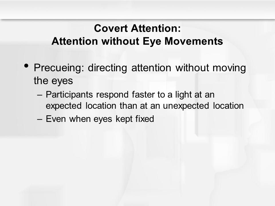 Covert Attention: Attention without Eye Movements Precueing: directing attention without moving the eyes –Participants respond faster to a light at an