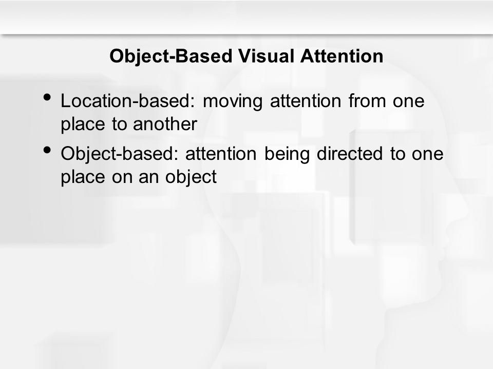 Object-Based Visual Attention Location-based: moving attention from one place to another Object-based: attention being directed to one place on an obj