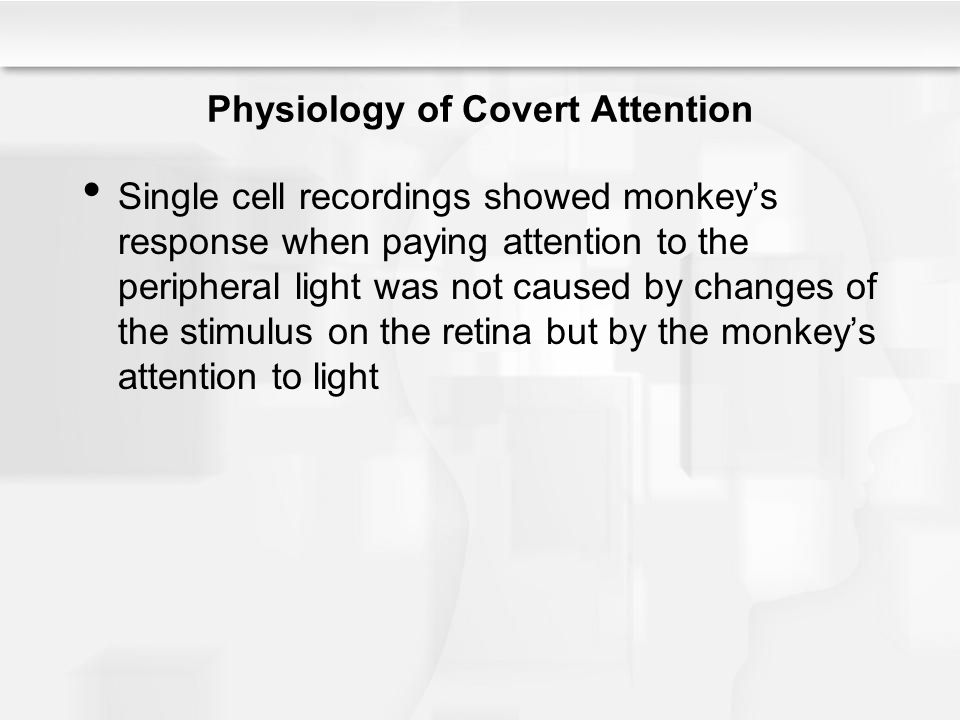Physiology of Covert Attention Single cell recordings showed monkey's response when paying attention to the peripheral light was not caused by changes