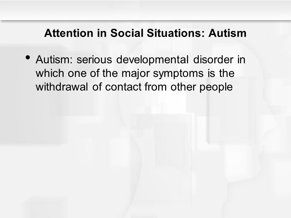 Attention in Social Situations: Autism Autism: serious developmental disorder in which one of the major symptoms is the withdrawal of contact from oth
