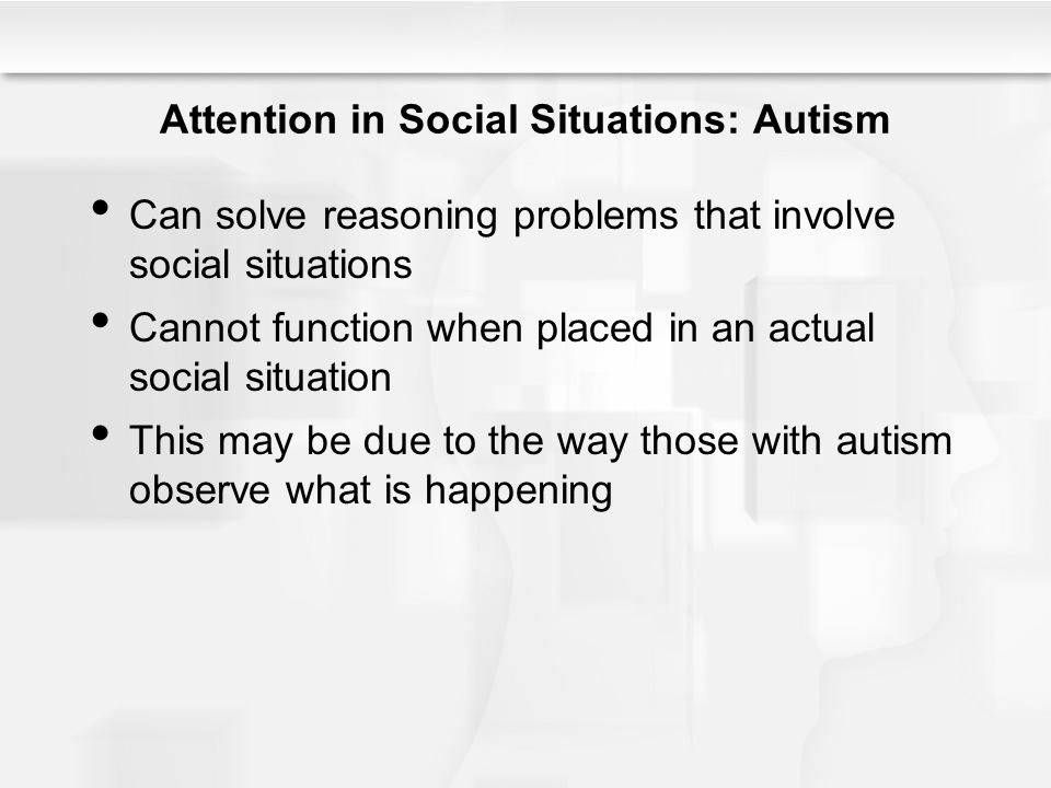 Attention in Social Situations: Autism Can solve reasoning problems that involve social situations Cannot function when placed in an actual social sit
