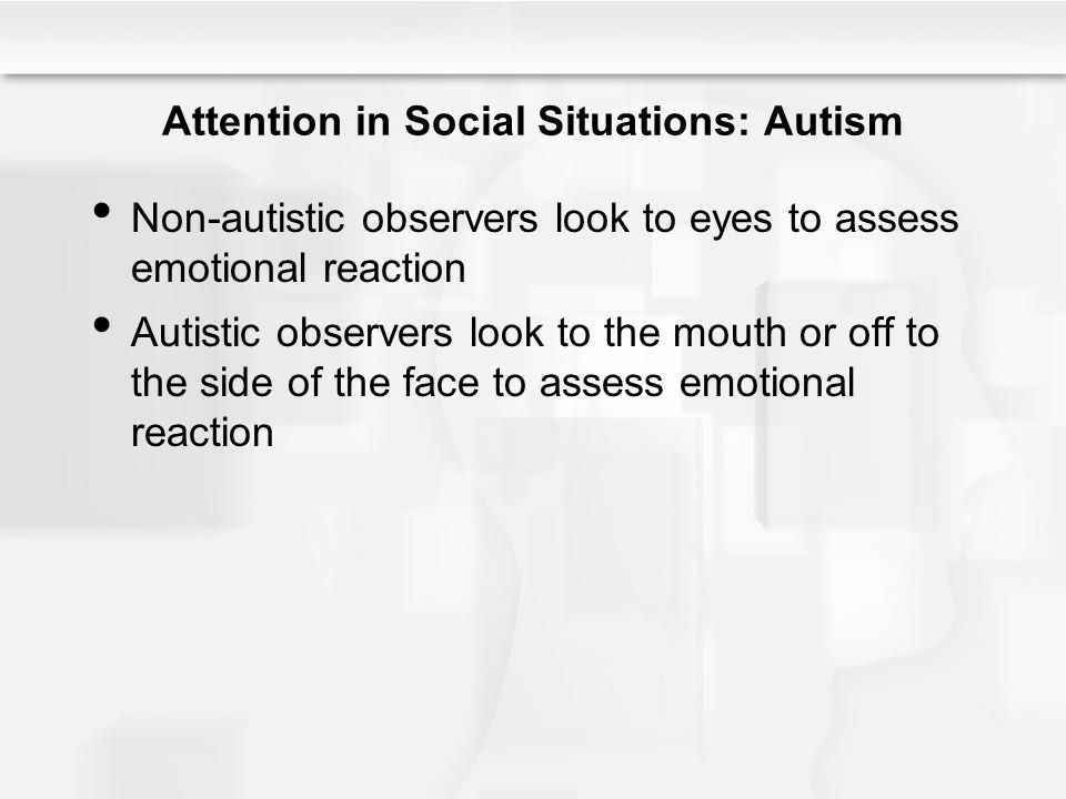 Attention in Social Situations: Autism Non-autistic observers look to eyes to assess emotional reaction Autistic observers look to the mouth or off to