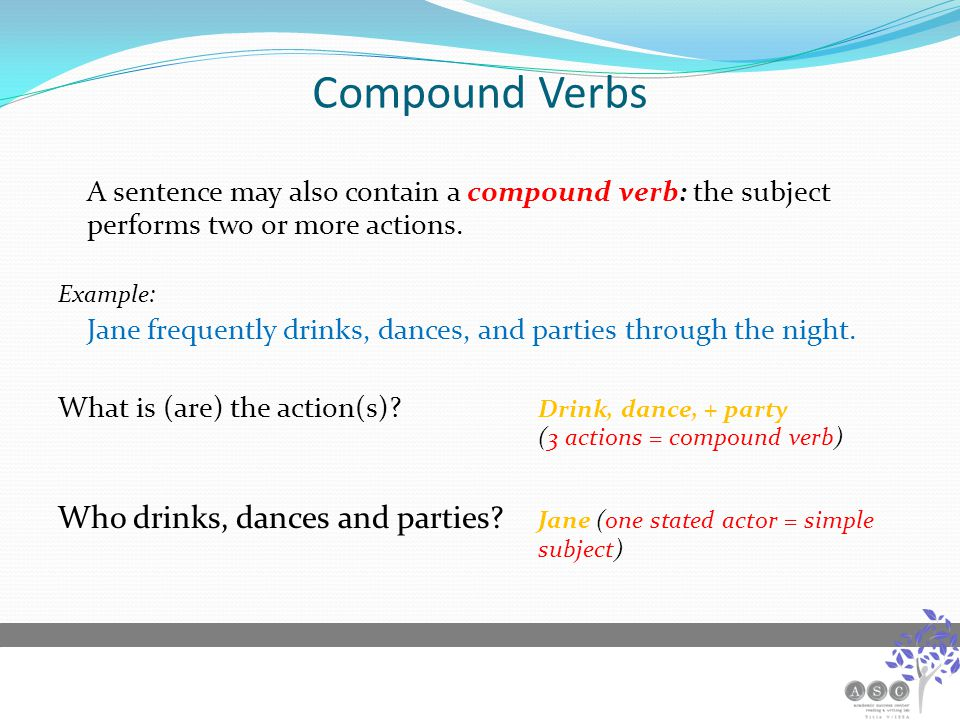 Compound Verbs A sentence may also contain a compound verb: the subject performs two or more actions.