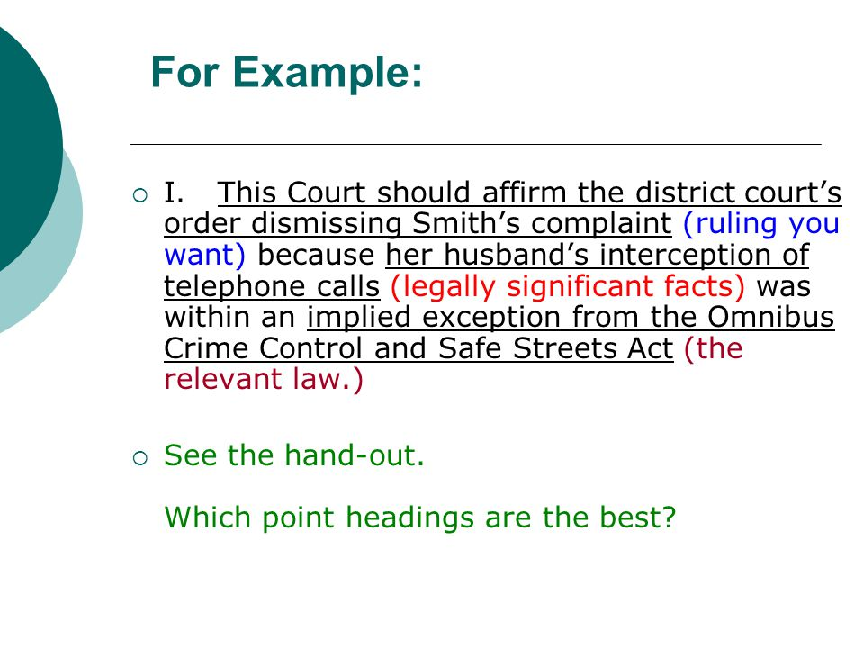 For Example:  I.This Court should affirm the district court's order dismissing Smith's complaint (ruling you want) because her husband's interception of telephone calls (legally significant facts) was within an implied exception from the Omnibus Crime Control and Safe Streets Act (the relevant law.)  See the hand-out.