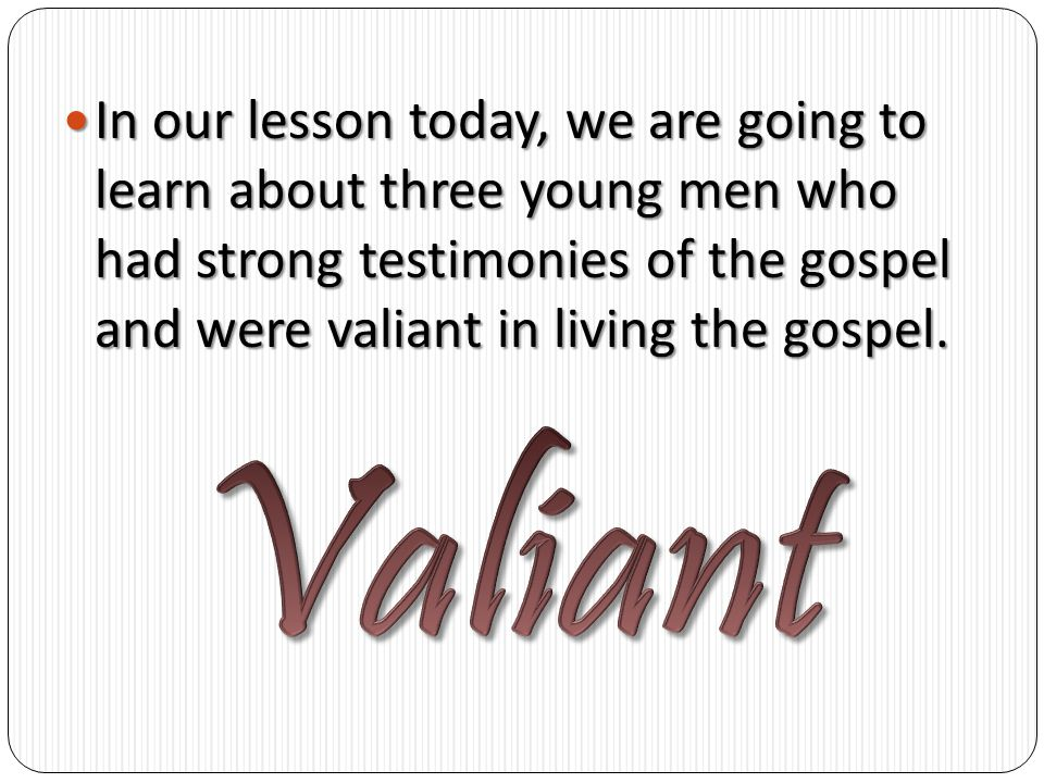 In In our lesson today, we are going to learn about three young men who had strong testimonies of the gospel and were valiant in living the gospel.