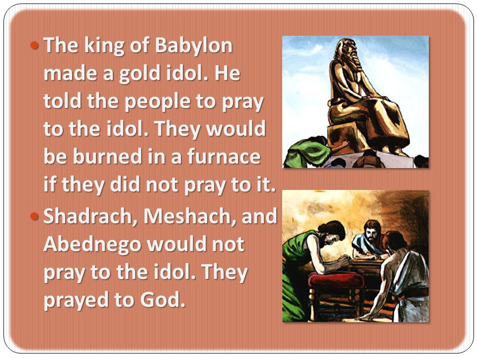 The king of Babylon made a gold idol.He told the people to pray to the idol.