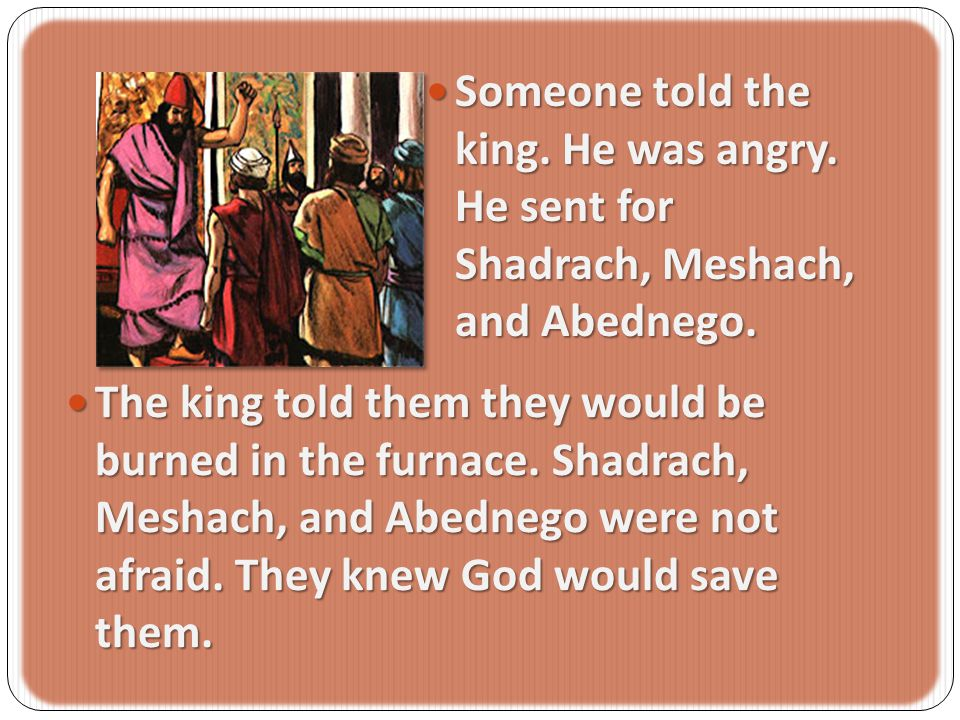 Someone Someone told the king.He was angry. He sent for Shadrach, Meshach, and Abednego.