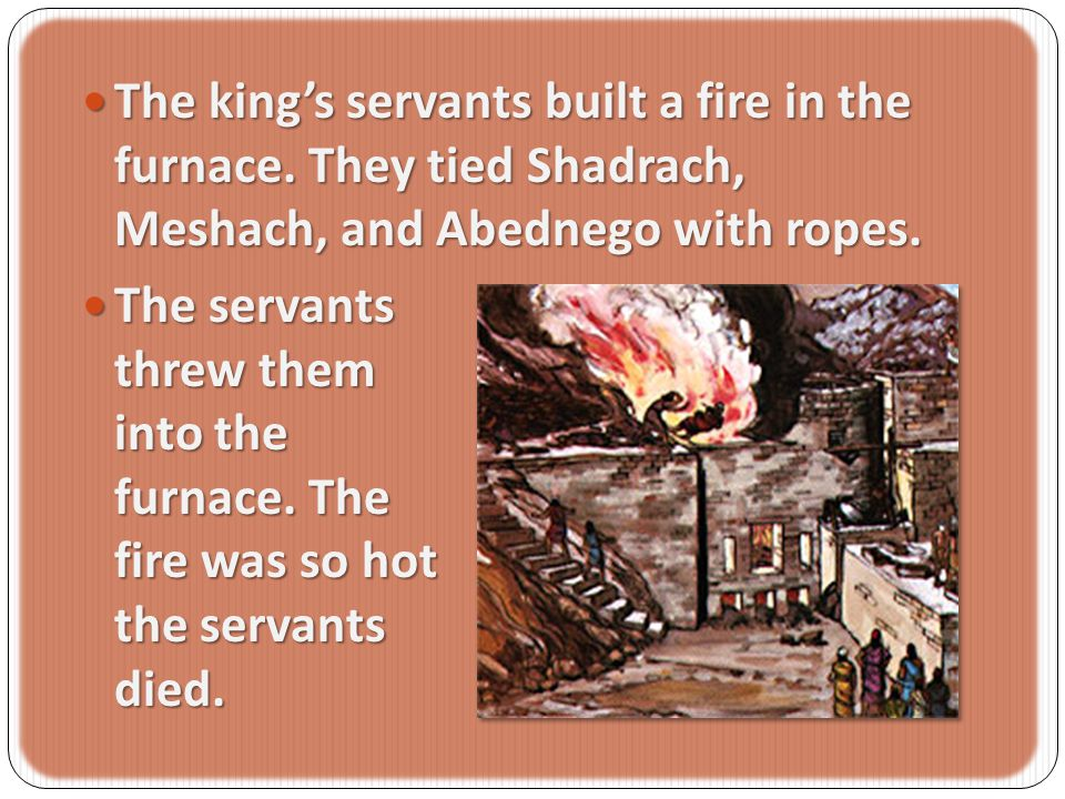 The The king's servants built a fire in the furnace.