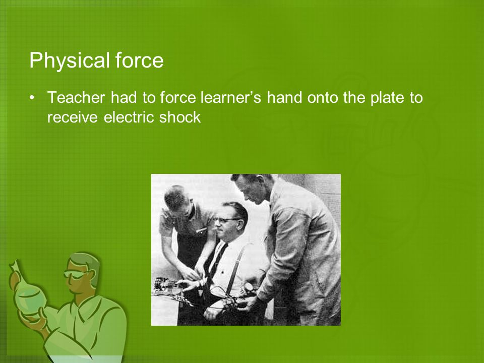 Physical force Teacher had to force learner's hand onto the plate to receive electric shock