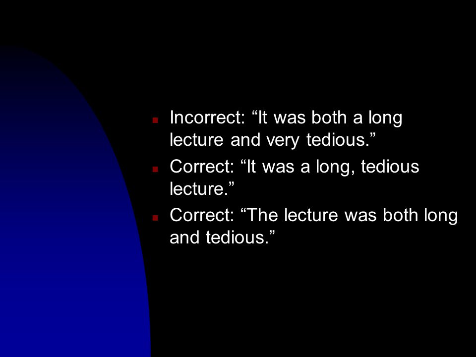 n Incorrect: It was both a long lecture and very tedious. n Correct: It was a long, tedious lecture. n Correct: The lecture was both long and tedious.