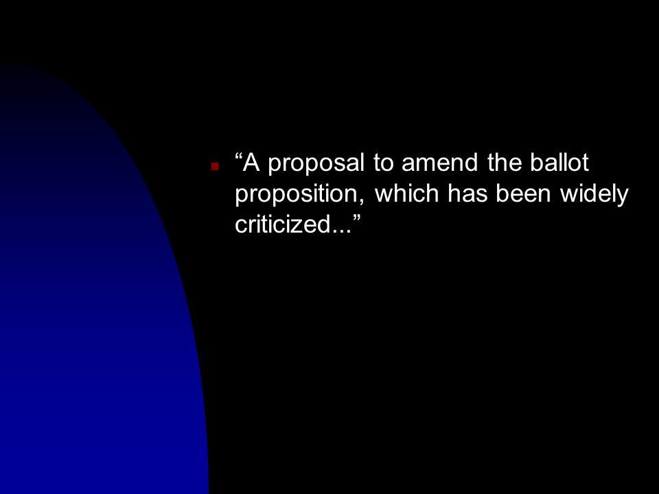 n A proposal to amend the ballot proposition, which has been widely criticized...
