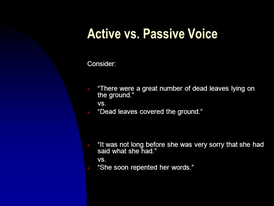 """Active vs. Passive Voice Consider: n """"There were a great number of dead leaves lying on the ground."""" vs. n """"Dead leaves covered the ground."""" n """"It was"""