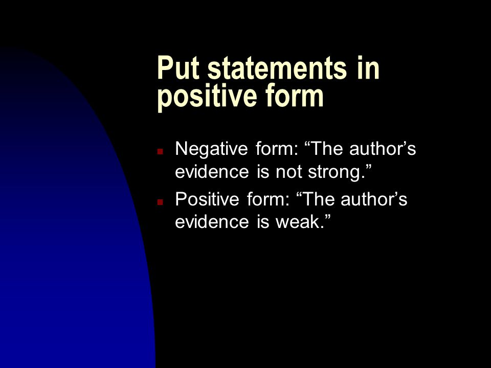 Put statements in positive form n Negative form: The author's evidence is not strong. n Positive form: The author's evidence is weak.