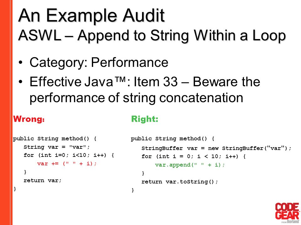 An Example Audit ASWL – Append to String Within a Loop Category: Performance Effective Java™: Item 33 – Beware the performance of string concatenation