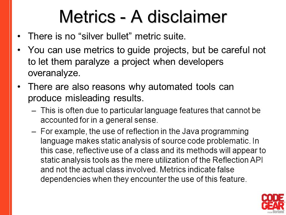 "Metrics - A disclaimer There is no ""silver bullet"" metric suite. You can use metrics to guide projects, but be careful not to let them paralyze a proj"