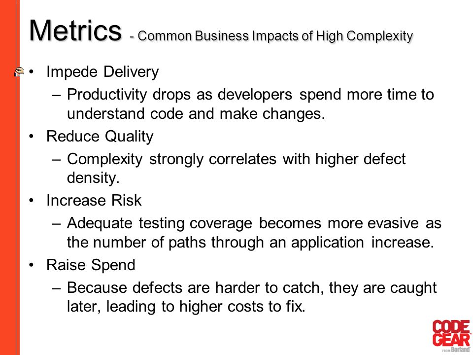 Metrics - Common Business Impacts of High Complexity Impede Delivery –Productivity drops as developers spend more time to understand code and make cha