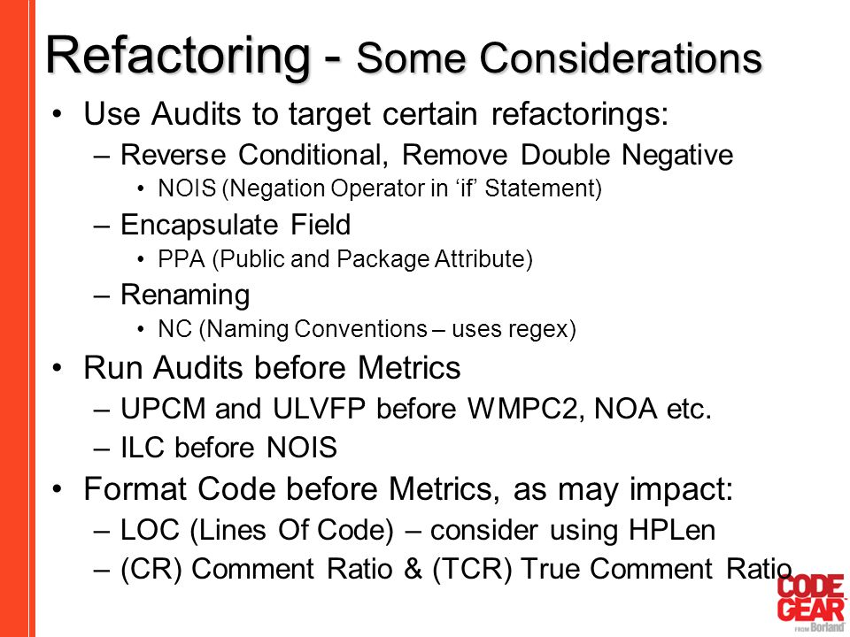 Refactoring - Some Considerations Use Audits to target certain refactorings: –Reverse Conditional, Remove Double Negative NOIS (Negation Operator in '