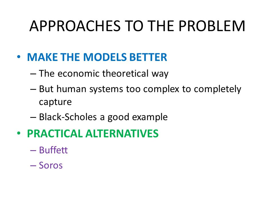 APPROACHES TO THE PROBLEM MAKE THE MODELS BETTER – The economic theoretical way – But human systems too complex to completely capture – Black-Scholes a good example PRACTICAL ALTERNATIVES – Buffett – Soros