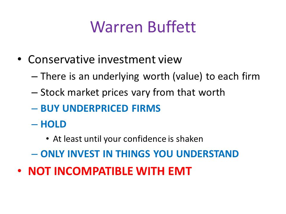 Warren Buffett Conservative investment view – There is an underlying worth (value) to each firm – Stock market prices vary from that worth – BUY UNDERPRICED FIRMS – HOLD At least until your confidence is shaken – ONLY INVEST IN THINGS YOU UNDERSTAND NOT INCOMPATIBLE WITH EMT