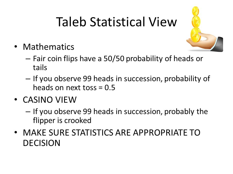 Taleb Statistical View Mathematics – Fair coin flips have a 50/50 probability of heads or tails – If you observe 99 heads in succession, probability of heads on next toss = 0.5 CASINO VIEW – If you observe 99 heads in succession, probably the flipper is crooked MAKE SURE STATISTICS ARE APPROPRIATE TO DECISION