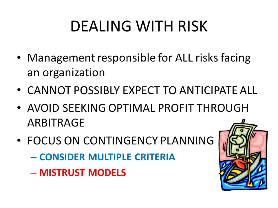DEALING WITH RISK Management responsible for ALL risks facing an organization CANNOT POSSIBLY EXPECT TO ANTICIPATE ALL AVOID SEEKING OPTIMAL PROFIT THROUGH ARBITRAGE FOCUS ON CONTINGENCY PLANNING – CONSIDER MULTIPLE CRITERIA – MISTRUST MODELS