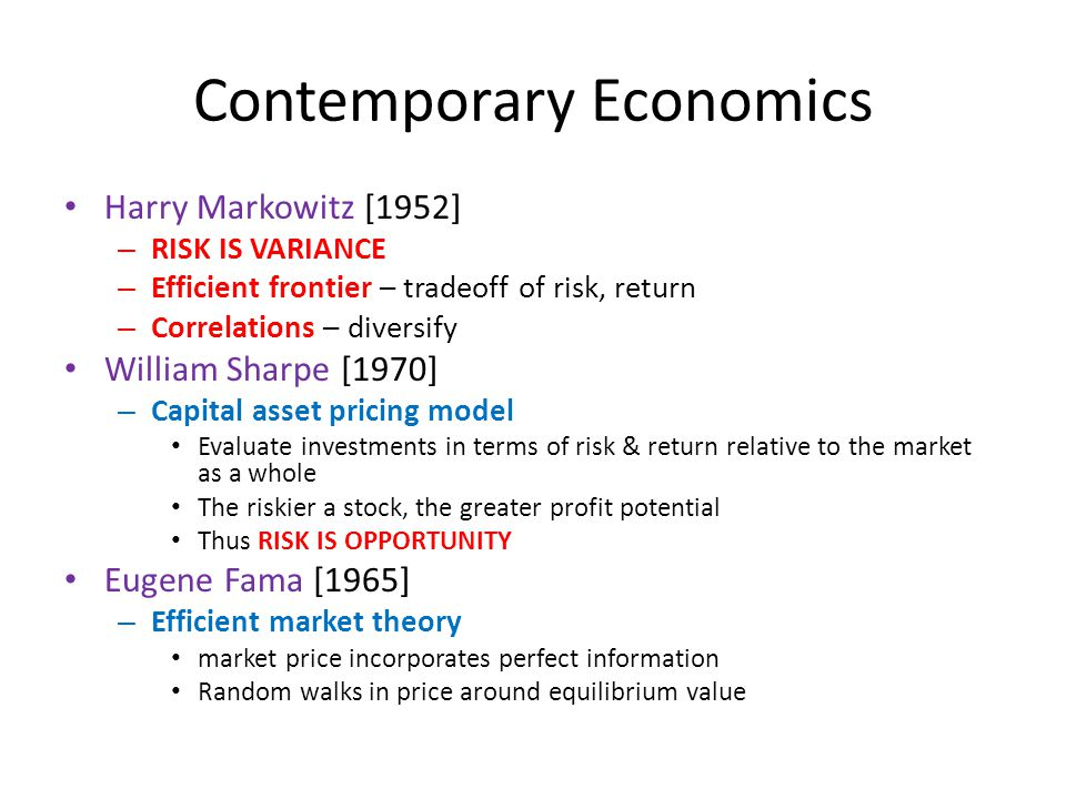 Contemporary Economics Harry Markowitz [1952] – RISK IS VARIANCE – Efficient frontier – tradeoff of risk, return – Correlations – diversify William Sharpe [1970] – Capital asset pricing model Evaluate investments in terms of risk & return relative to the market as a whole The riskier a stock, the greater profit potential Thus RISK IS OPPORTUNITY Eugene Fama [1965] – Efficient market theory market price incorporates perfect information Random walks in price around equilibrium value