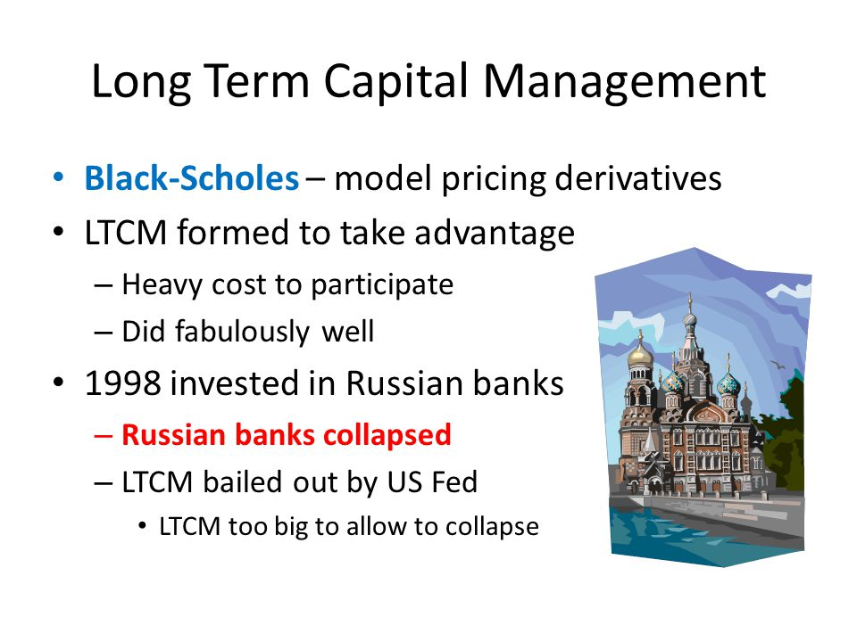 Long Term Capital Management Black-Scholes – model pricing derivatives LTCM formed to take advantage – Heavy cost to participate – Did fabulously well 1998 invested in Russian banks – Russian banks collapsed – LTCM bailed out by US Fed LTCM too big to allow to collapse