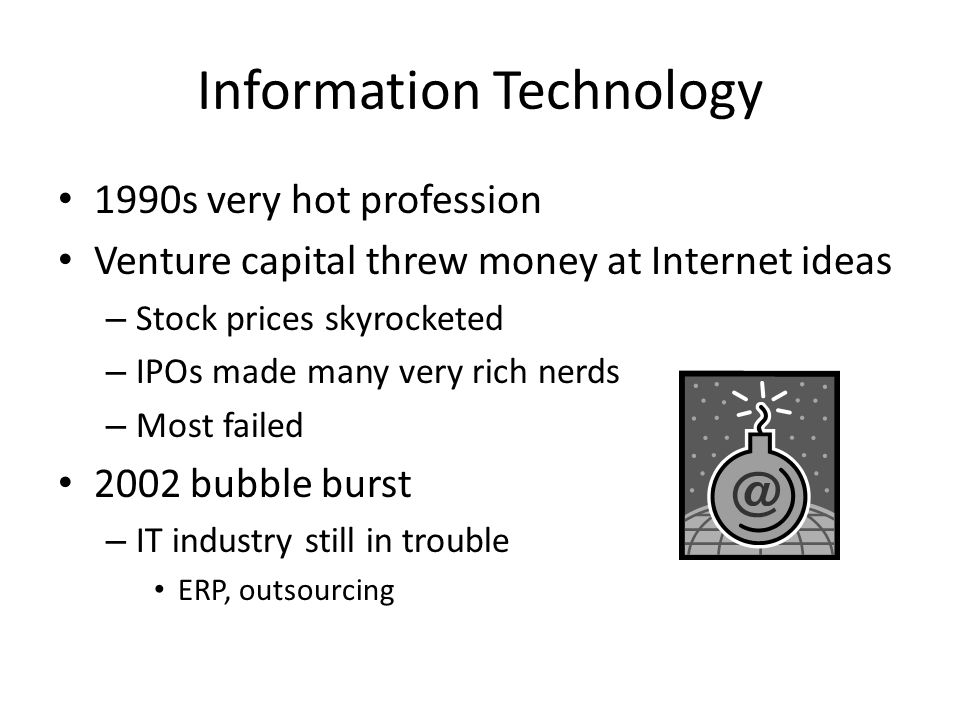 Information Technology 1990s very hot profession Venture capital threw money at Internet ideas – Stock prices skyrocketed – IPOs made many very rich nerds – Most failed 2002 bubble burst – IT industry still in trouble ERP, outsourcing