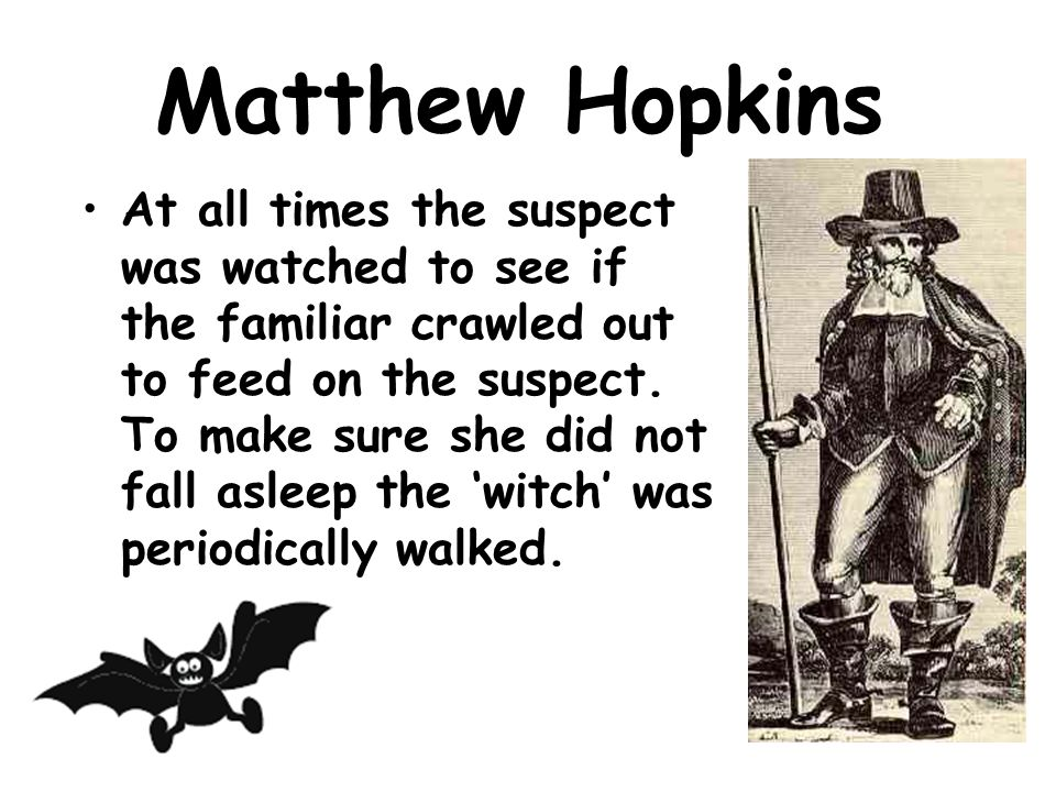Matthew Hopkins Hopkins and his assistants, John Stearne and Mary Philips, would strip a suspect and dress her in a loose shift.