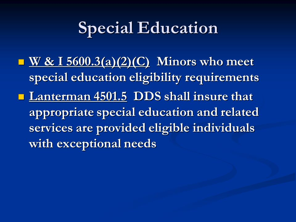 Special Education W & I 5600.3(a)(2)(C) Minors who meet special education eligibility requirements W & I 5600.3(a)(2)(C) Minors who meet special education eligibility requirements Lanterman 4501.5 DDS shall insure that appropriate special education and related services are provided eligible individuals with exceptional needs Lanterman 4501.5 DDS shall insure that appropriate special education and related services are provided eligible individuals with exceptional needs