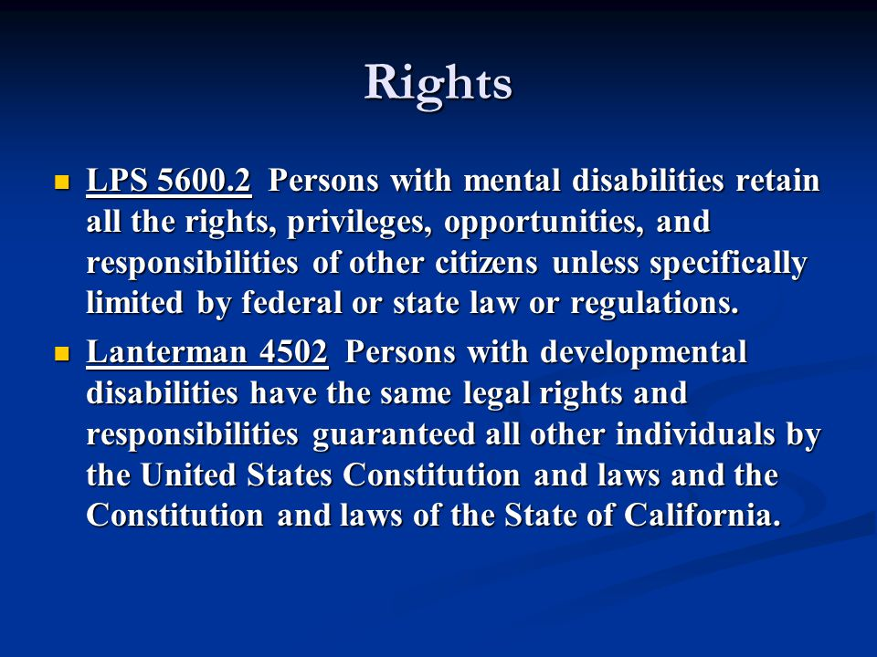 Rights LPS 5600.2 Persons with mental disabilities retain all the rights, privileges, opportunities, and responsibilities of other citizens unless specifically limited by federal or state law or regulations.