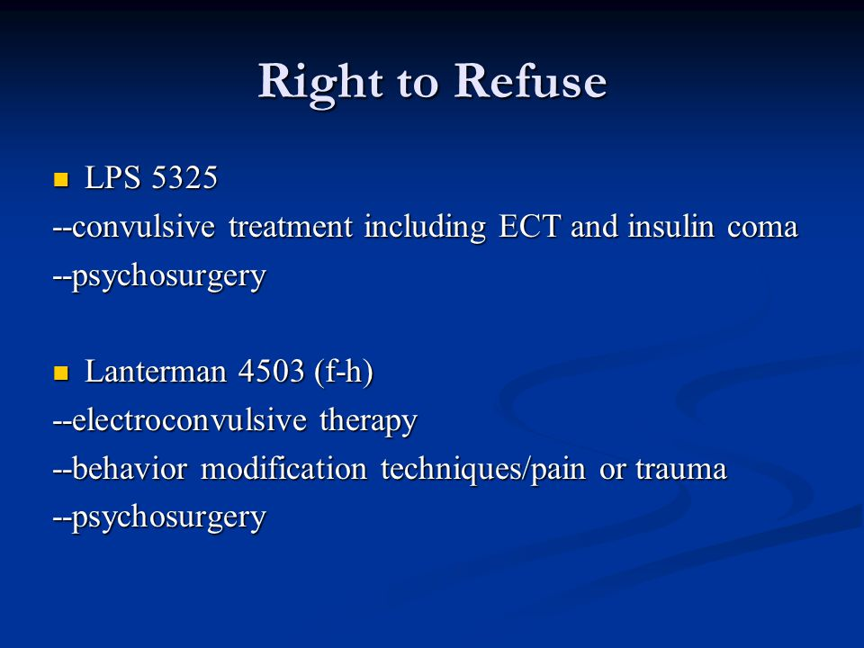 Right to Refuse LPS 5325 LPS 5325 --convulsive treatment including ECT and insulin coma --psychosurgery Lanterman 4503 (f-h) Lanterman 4503 (f-h) --electroconvulsive therapy --behavior modification techniques/pain or trauma --psychosurgery