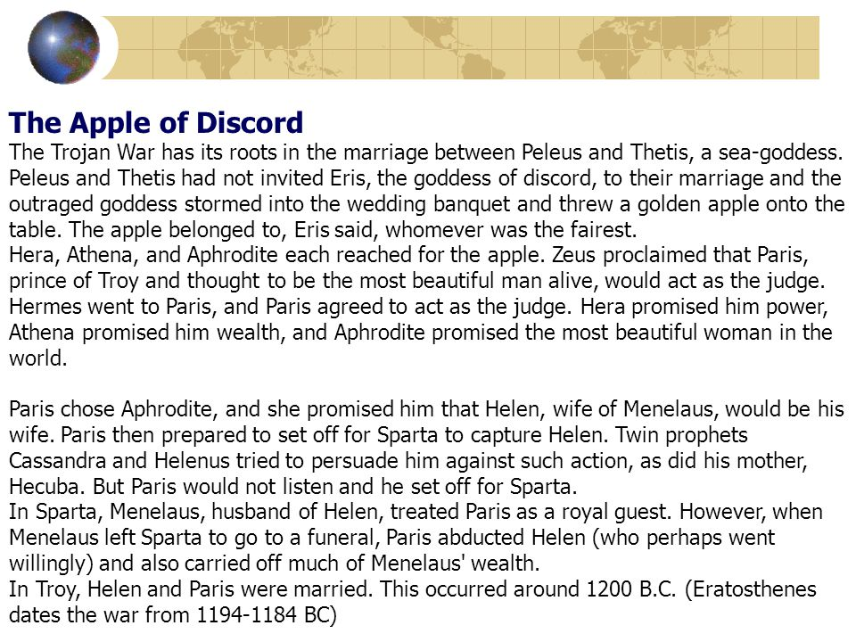 The Apple of Discord The Trojan War has its roots in the marriage between Peleus and Thetis, a sea-goddess. Peleus and Thetis had not invited Eris, th