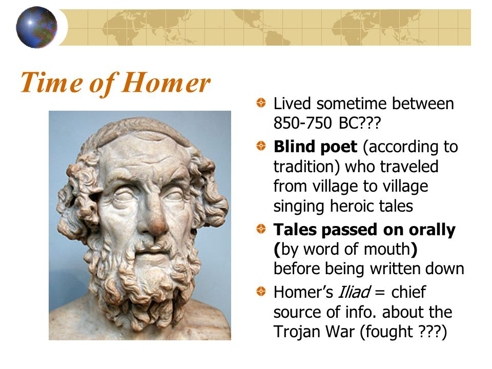 Time of Homer Lived sometime between 850-750 BC??? Blind poet (according to tradition) who traveled from village to village singing heroic tales Tales