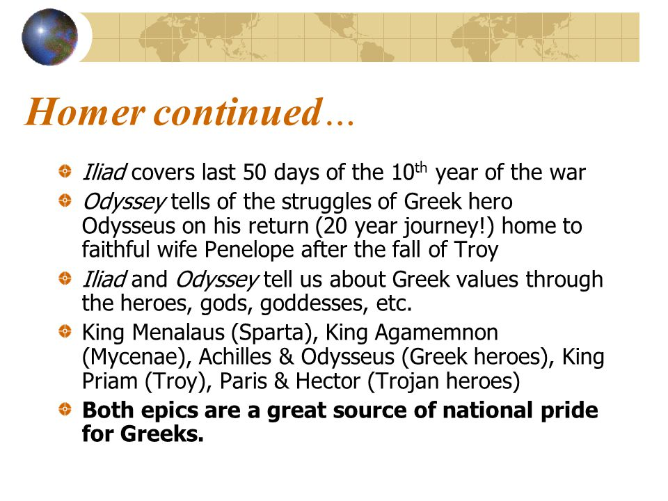 Homer continued… Iliad covers last 50 days of the 10 th year of the war Odyssey tells of the struggles of Greek hero Odysseus on his return (20 year j