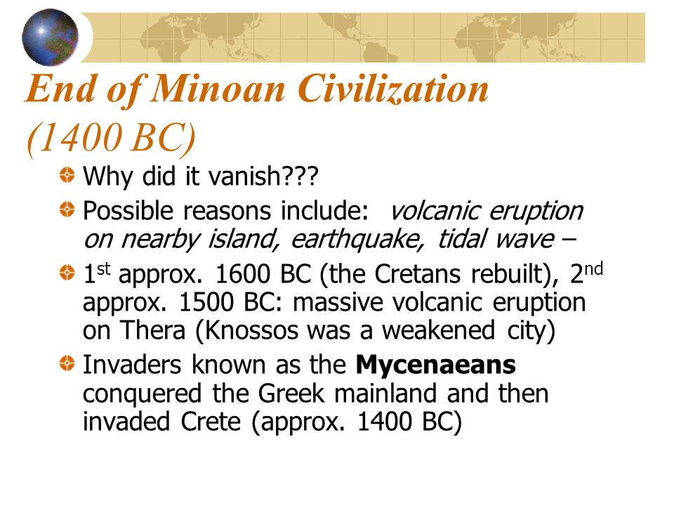 End of Minoan Civilization (1400 BC) Why did it vanish??? Possible reasons include: volcanic eruption on nearby island, earthquake, tidal wave – 1 st
