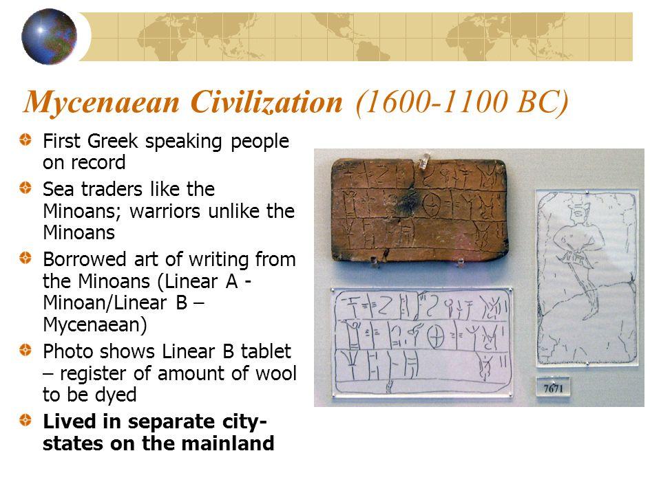 Mycenaean Civilization (1600-1100 BC) First Greek speaking people on record Sea traders like the Minoans; warriors unlike the Minoans Borrowed art of