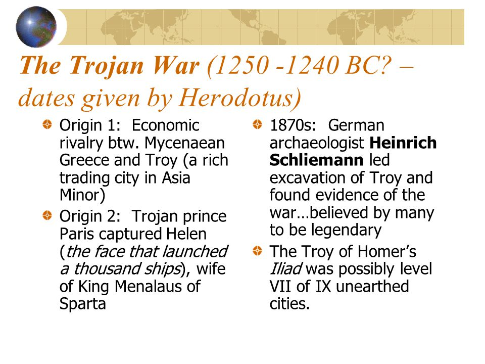 The Trojan War (1250 -1240 BC? – dates given by Herodotus) Origin 1: Economic rivalry btw. Mycenaean Greece and Troy (a rich trading city in Asia Mino