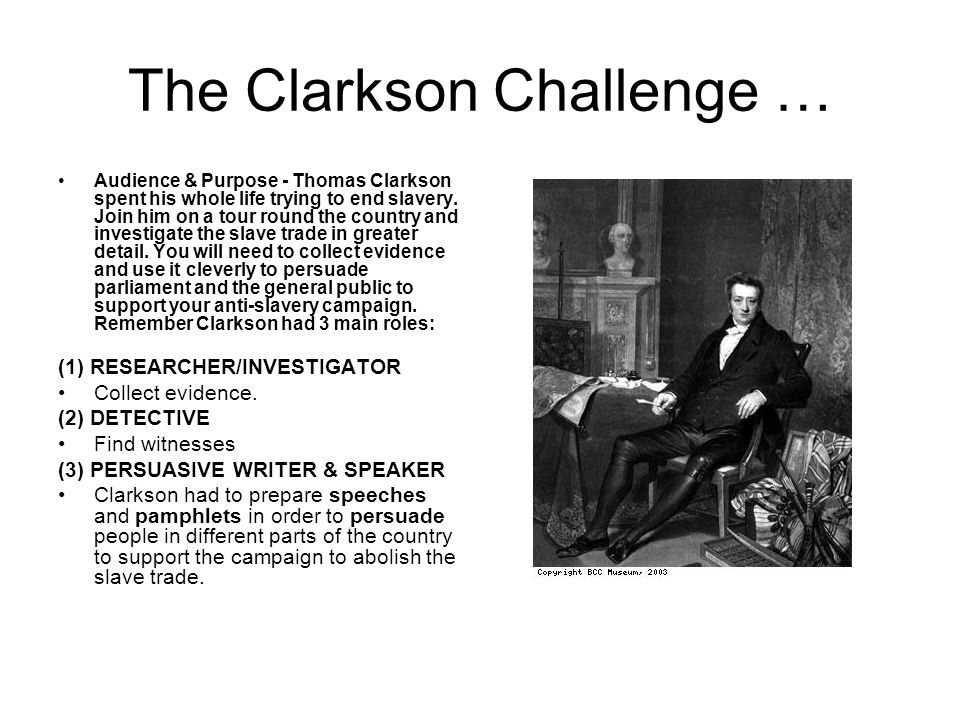 The Clarkson Challenge … Audience & Purpose - Thomas Clarkson spent his whole life trying to end slavery.