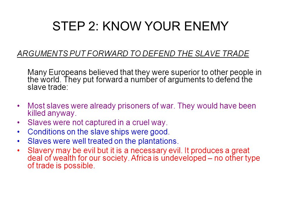 STEP 2: KNOW YOUR ENEMY ARGUMENTS PUT FORWARD TO DEFEND THE SLAVE TRADE Many Europeans believed that they were superior to other people in the world.