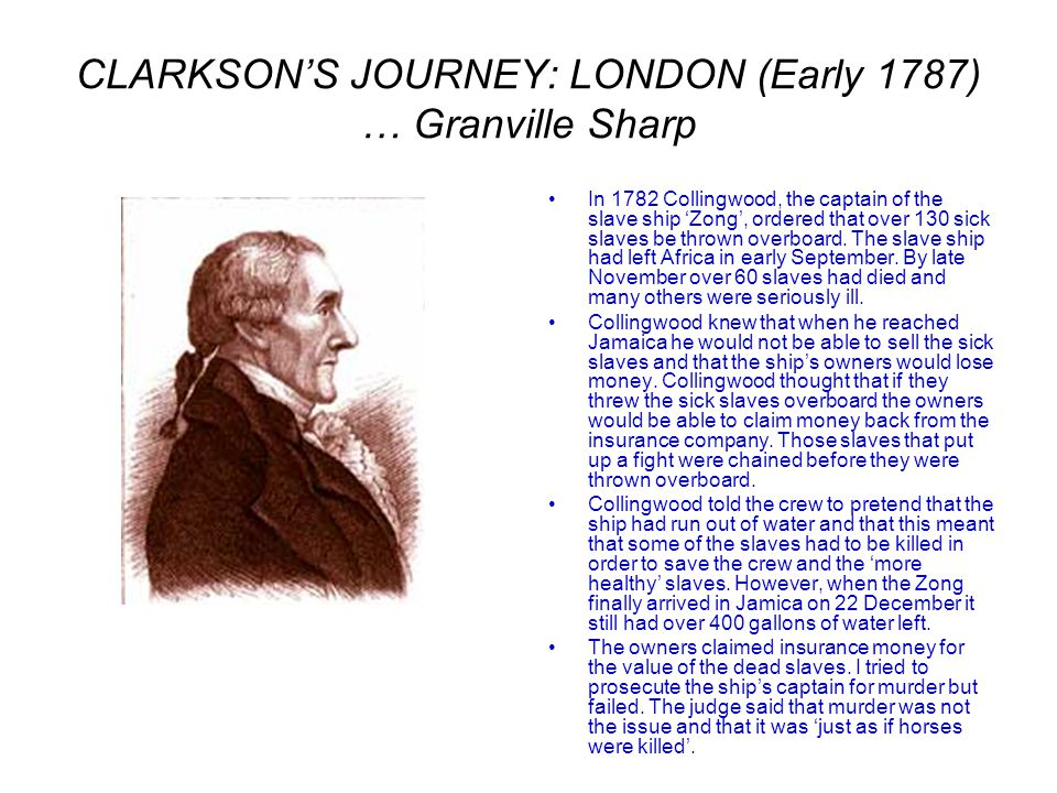 CLARKSON'S JOURNEY: LONDON (Early 1787) … Granville Sharp In 1782 Collingwood, the captain of the slave ship 'Zong', ordered that over 130 sick slaves be thrown overboard.