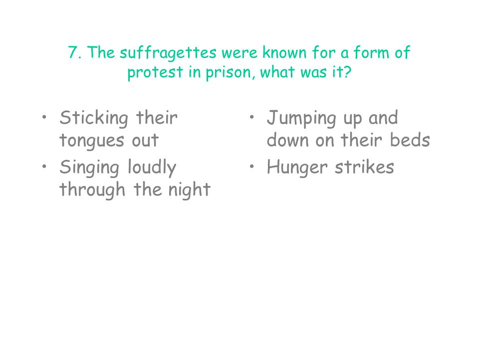 7. The suffragettes were known for a form of protest in prison, what was it? Sticking their tongues out Singing loudly through the night Jumping up an
